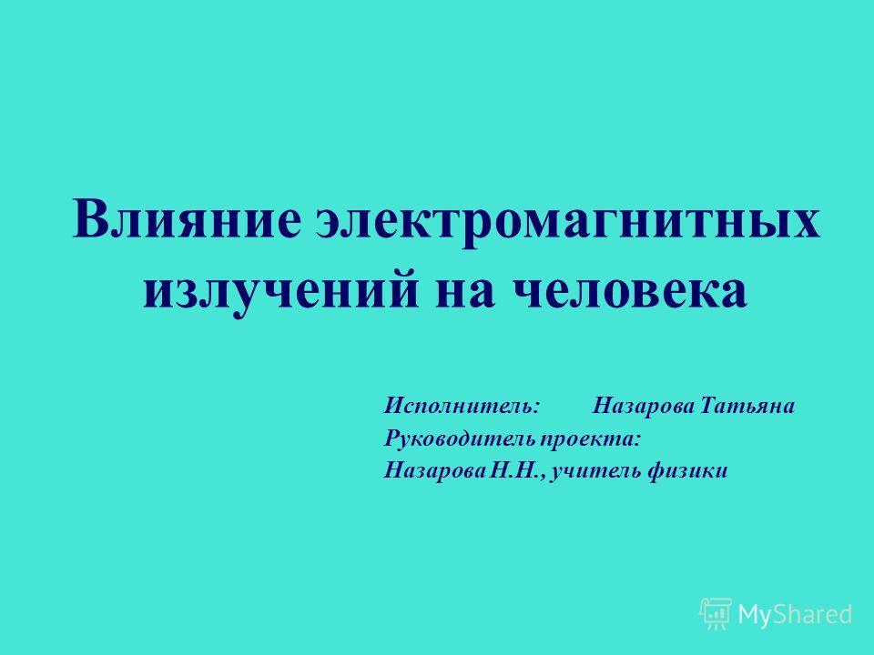 Влияние электромагнитных излучений на человека Исполнитель: Назарова Татьяна Руководитель проекта: Назарова Н.Н., учитель физики