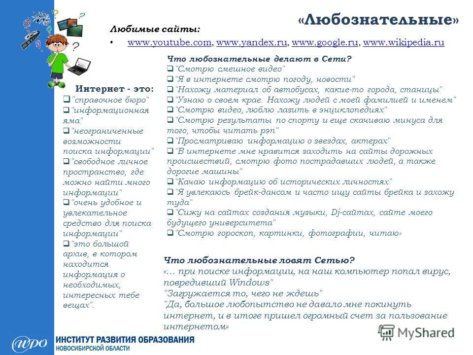 «Любознательные» Любимые сайты: www.youtube.com, www.yandex.ru, www.google.ru, www.wikipedia.ru www.youtube.comwww.yandex.ruwww.google.ruwww.wikipedia.ru Интернет - это: