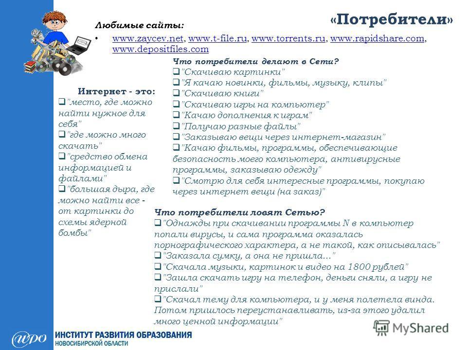 «Потребители» Любимые сайты: www.zaycev.net, www.t-file.ru, www.torrents.ru, www.rapidshare.com, www.depositfiles.com www.zaycev.netwww.t-file.ruwww.torrents.ruwww.rapidshare.com www.depositfiles.com Интернет - это: