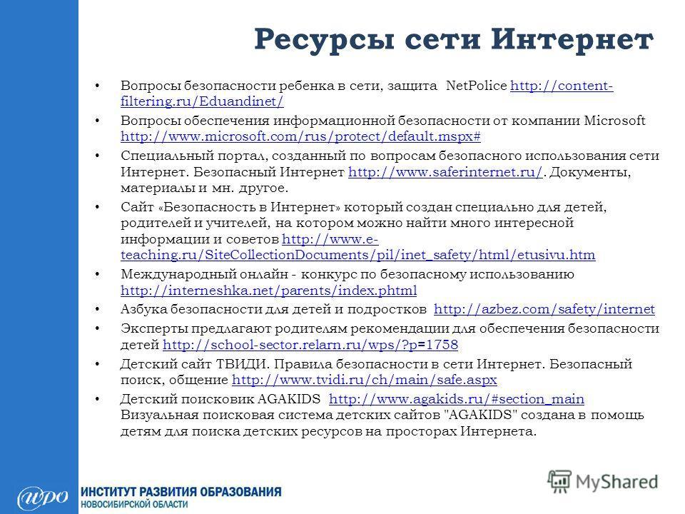 Ресурсы сети Интернет Вопросы безопасности ребенка в сети, защита NetPolice http://content- filtering.ru/Eduandinet/http://content- filtering.ru/Eduandinet/ Вопросы обеспечения информационной безопасности от компании Microsoft http://www.microsoft.co
