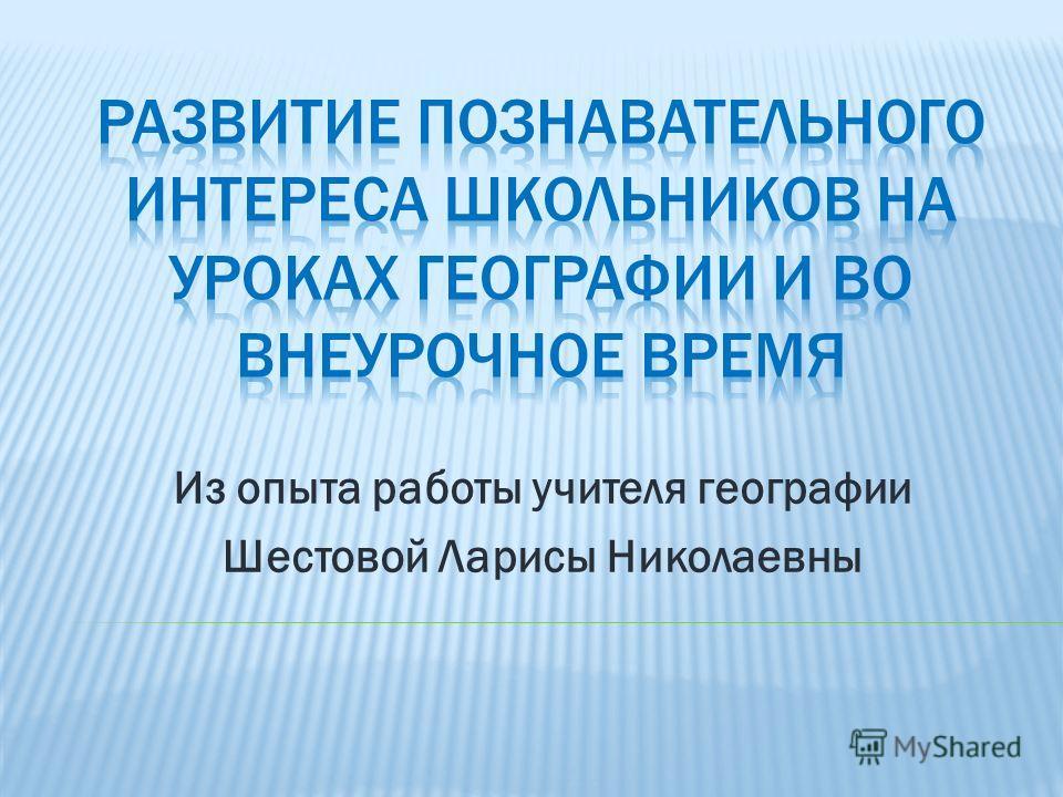 Из опыта работы учителя географии Шестовой Ларисы Николаевны