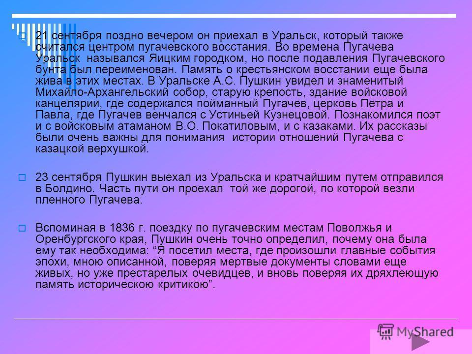 Путешествию по пугачевским местам Поволжья и Оренбургской губернии Пушкин посвятил полтора месяца (с 17 августа по 1 октября 1833 года). Оно было связано с его работой над Историей Пугачева и романом Капитанская дочка. Пушкин хотел своими глазами уви