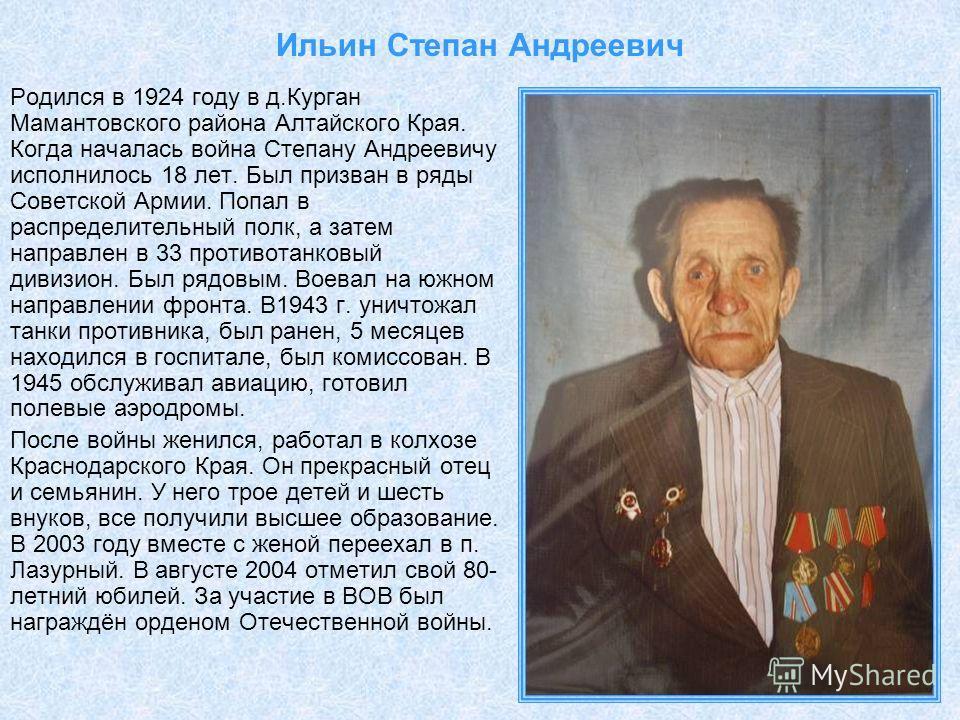 Ильин Степан Андреевич Родился в 1924 году в д.Курган Мамантовского района Алтайского Края. Когда началась война Степану Андреевичу исполнилось 18 лет. Был призван в ряды Советской Армии. Попал в распределительный полк, а затем направлен в 33 противо