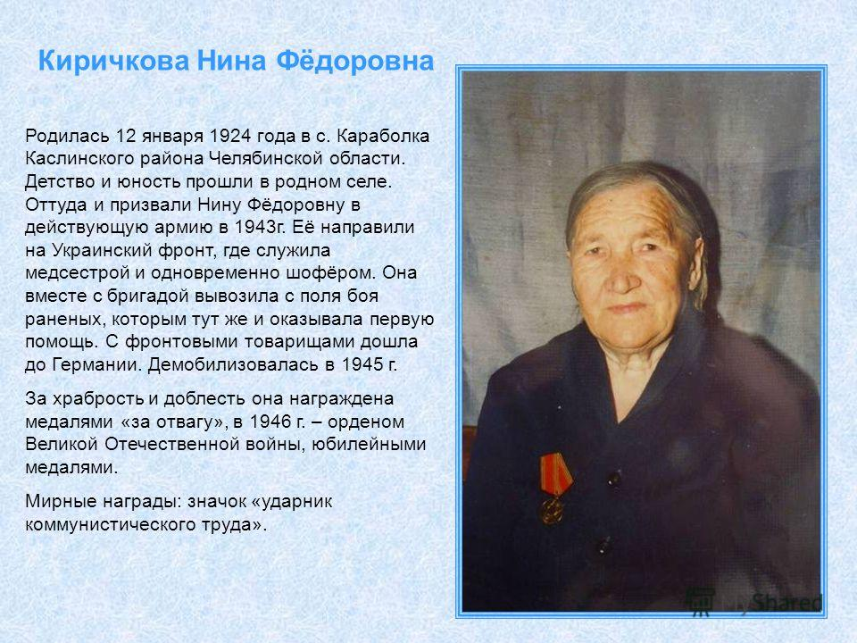 Киричкова Нина Фёдоровна Родилась 12 января 1924 года в с. Караболка Каслинского района Челябинской области. Детство и юность прошли в родном селе. Оттуда и призвали Нину Фёдоровну в действующую армию в 1943г. Её направили на Украинский фронт, где сл