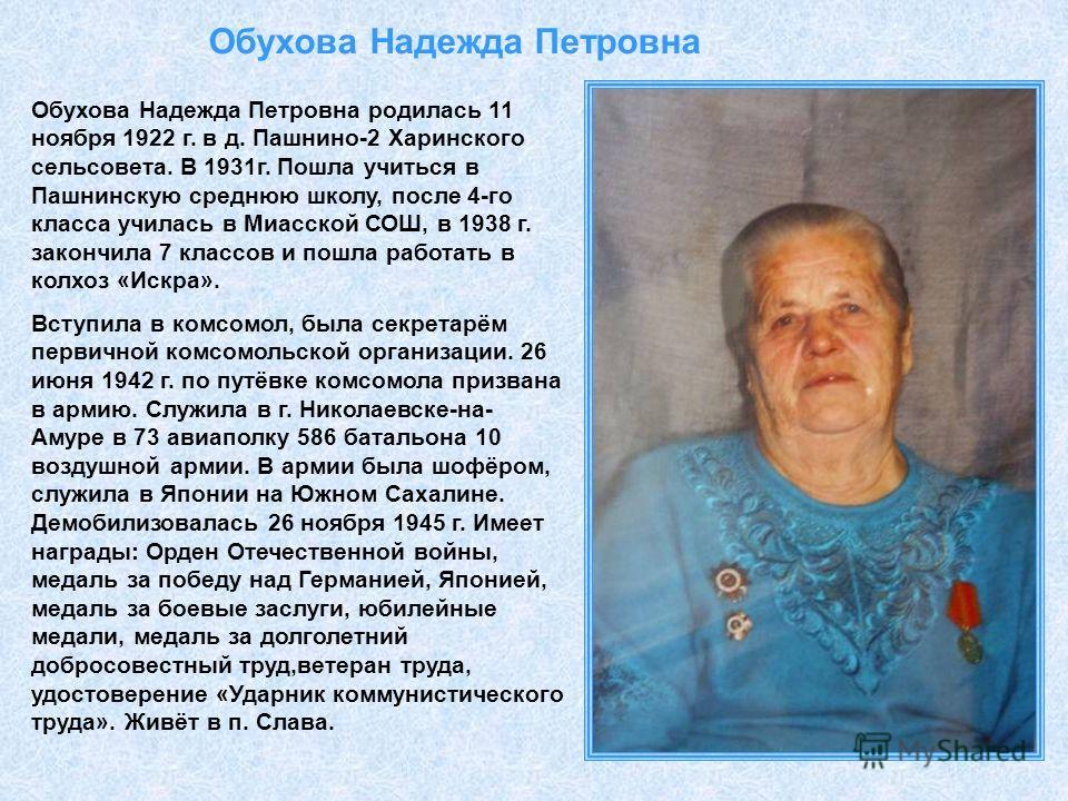 Обухова Надежда Петровна Обухова Надежда Петровна родилась 11 ноября 1922 г. в д. Пашнино-2 Харинского сельсовета. В 1931г. Пошла учиться в Пашнинскую среднюю школу, после 4-го класса училась в Миасской СОШ, в 1938 г. закончила 7 классов и пошла рабо