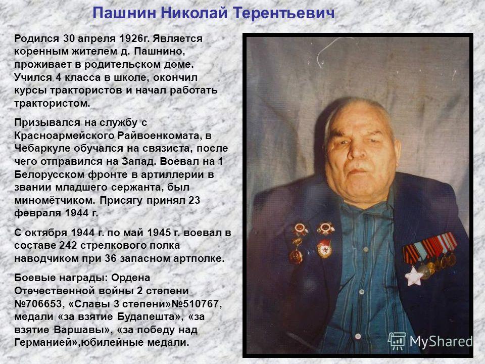 Пашнин Николай Терентьевич Родился 30 апреля 1926г. Является коренным жителем д. Пашнино, проживает в родительском доме. Учился 4 класса в школе, окончил курсы трактористов и начал работать трактористом. Призывался на службу с Красноармейского Райвое