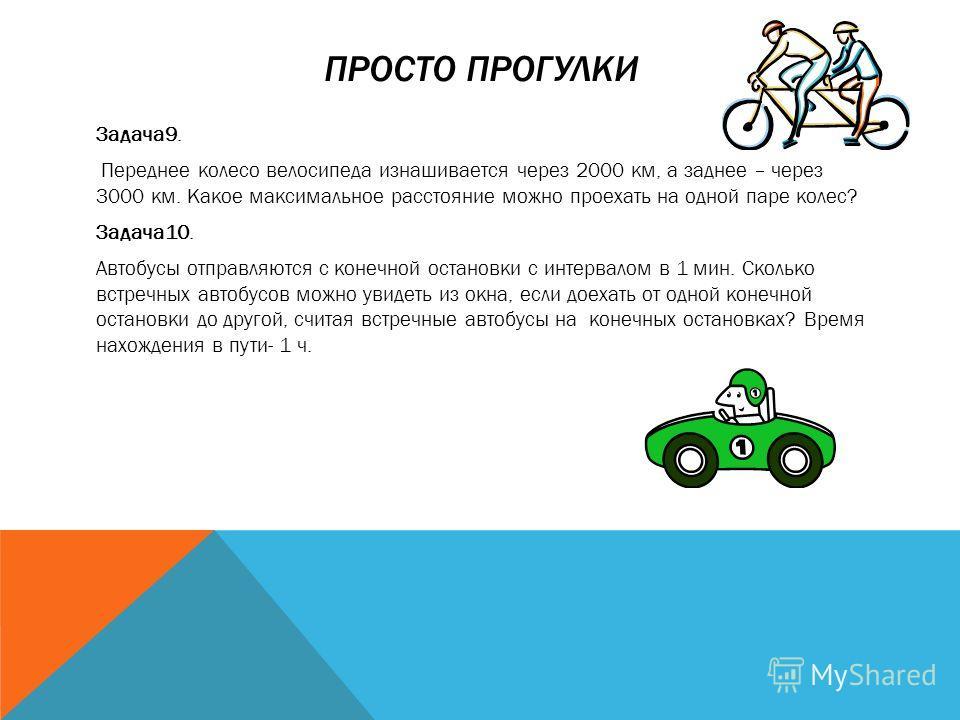 ПРОСТО ПРОГУЛКИ Задача9. Переднее колесо велосипеда изнашивается через 2000 км, а заднее – через 3000 км. Какое максимальное расстояние можно проехать на одной паре колес? Задача10. Автобусы отправляются с конечной остановки с интервалом в 1 мин. Ско