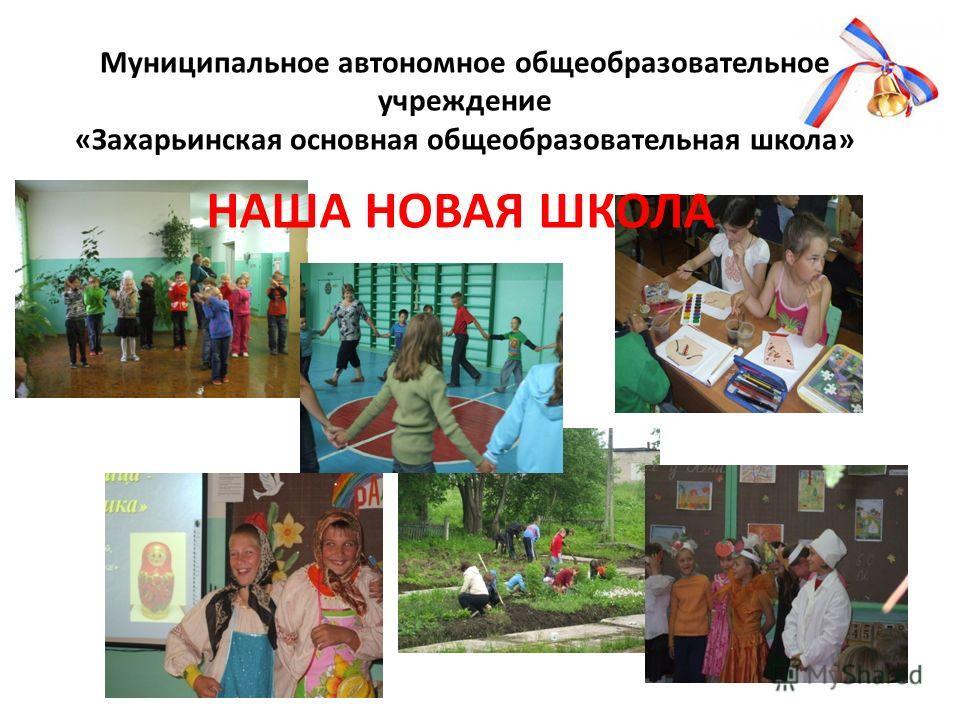 Муниципальное автономное общеобразовательное учреждение «Захарьинская основная общеобразовательная школа» НАША НОВАЯ ШКОЛА