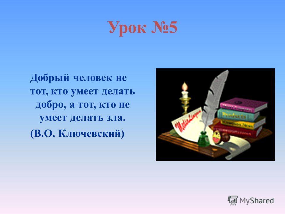 Урок 5 Добрый человек не тот, кто умеет делать добро, а тот, кто не умеет делать зла. (В.О. Ключевский)
