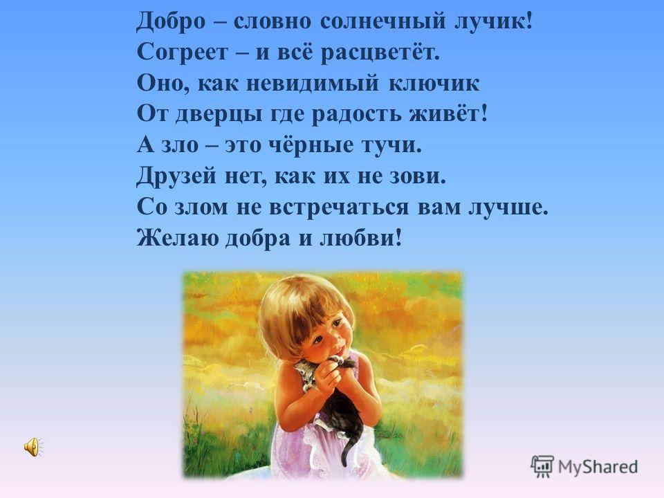 Добро – словно солнечный лучик! Согреет – и всё расцветёт. Оно, как невидимый ключик От дверцы где радость живёт! А зло – это чёрные тучи. Друзей нет, как их не зови. Со злом не встречаться вам лучше. Желаю добра и любви!
