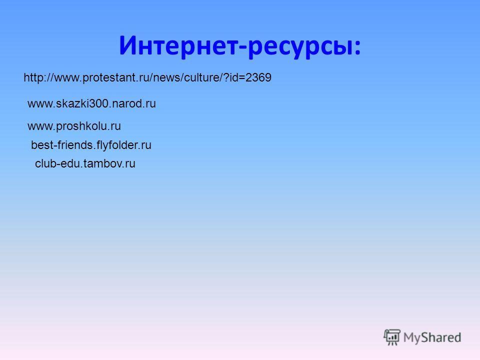 Интернет-ресурсы: http://www.protestant.ru/news/culture/?id=2369 www.skazki300.narod.ru www.proshkolu.ru best-friends.flyfolder.ru club-edu.tambov.ru