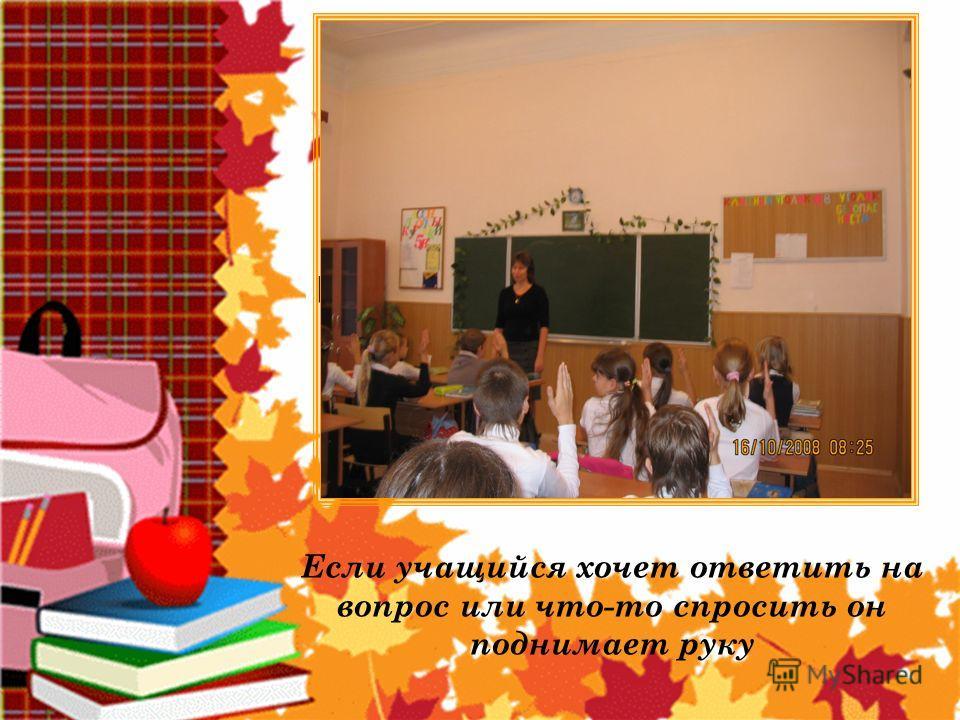 Правила поведения в школе Если учащийся хочет ответить на вопрос или что-то спросить он поднимает руку