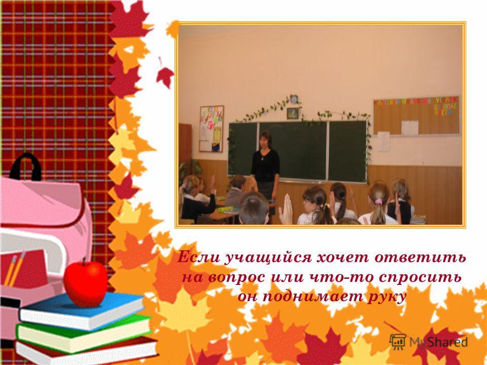 Если учащийся хочет ответить на вопрос или что-то спросить он поднимает руку