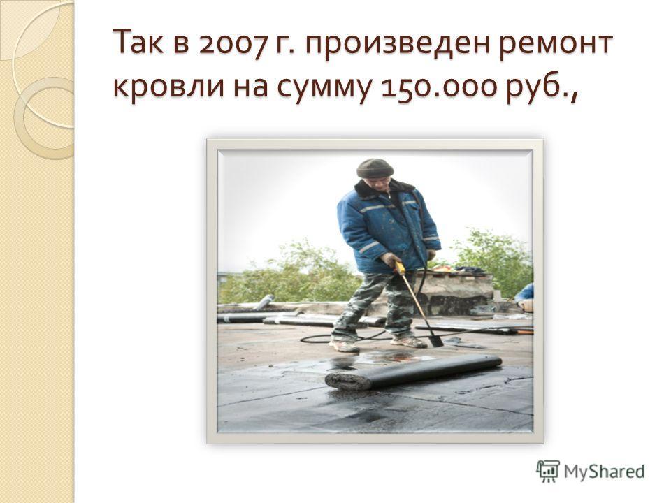 Так в 2007 г. произведен ремонт кровли на сумму 150.000 руб.,
