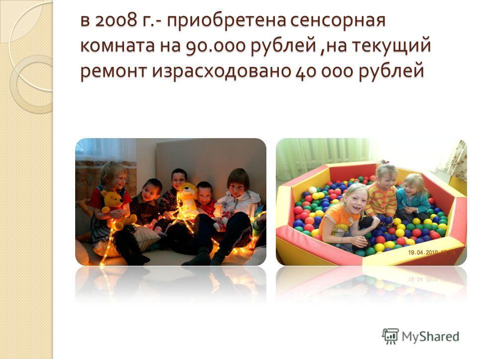 в 2008 г.- приобретена сенсорная комната на 90.000 рублей, на текущий ремонт израсходовано 40 000 рублей