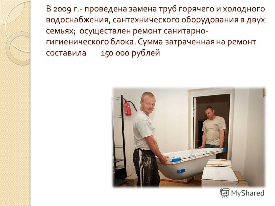 В 2009 г.- проведена замена труб горячего и холодного водоснабжения, сантехнического оборудования в двух семьях ; осуществлен ремонт санитарно - гигиенического блока. Сумма затраченная на ремонт составила 150 000 рублей