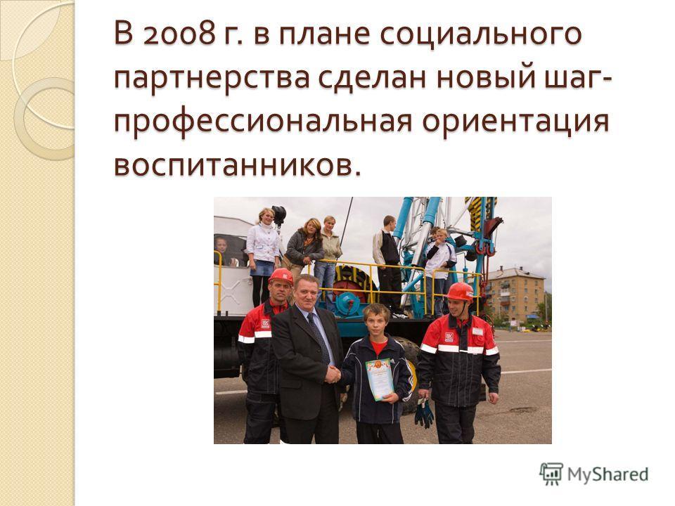 В 2008 г. в плане социального партнерства сделан новый шаг - профессиональная ориентация воспитанников.