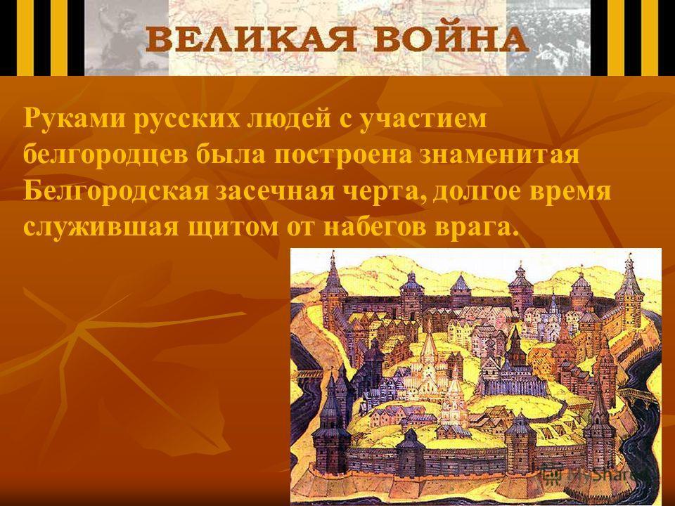 Руками русских людей с участием белгородцев была построена знаменитая Белгородская засечная черта, долгое время служившая щитом от набегов врага.