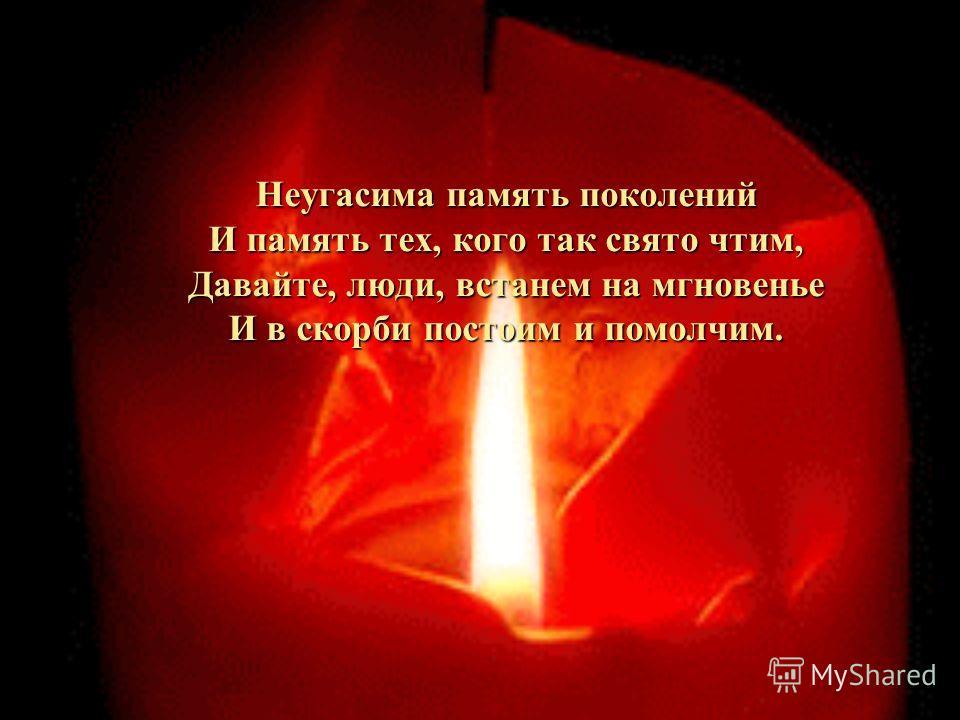 Неугасима память поколений И память тех, кого так свято чтим, Давайте, люди, встанем на мгновенье И в скорби постоим и помолчим.
