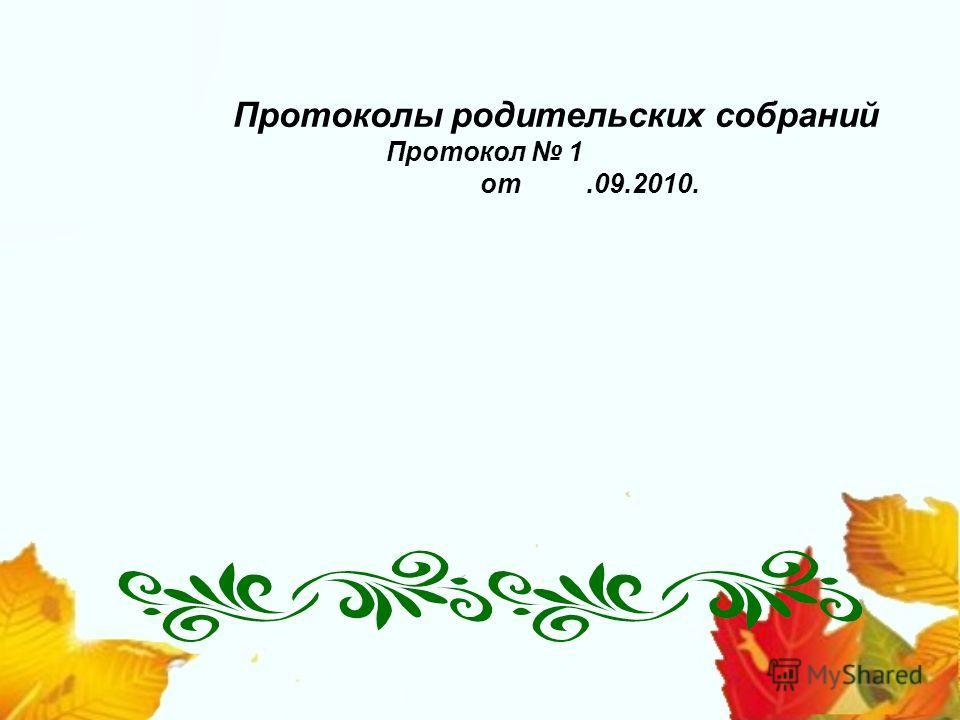 Протоколы родительских собраний Протокол 1 от.09.2010.