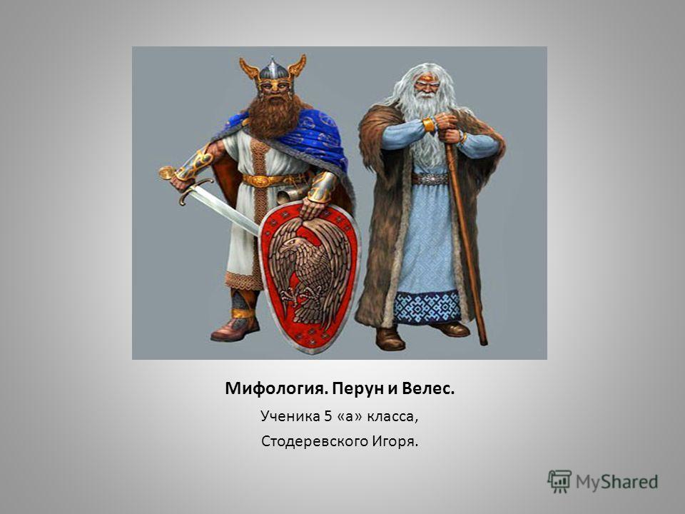 Мифология. Перун и Велес. Ученика 5 «а» класса, Стодеревского Игоря.