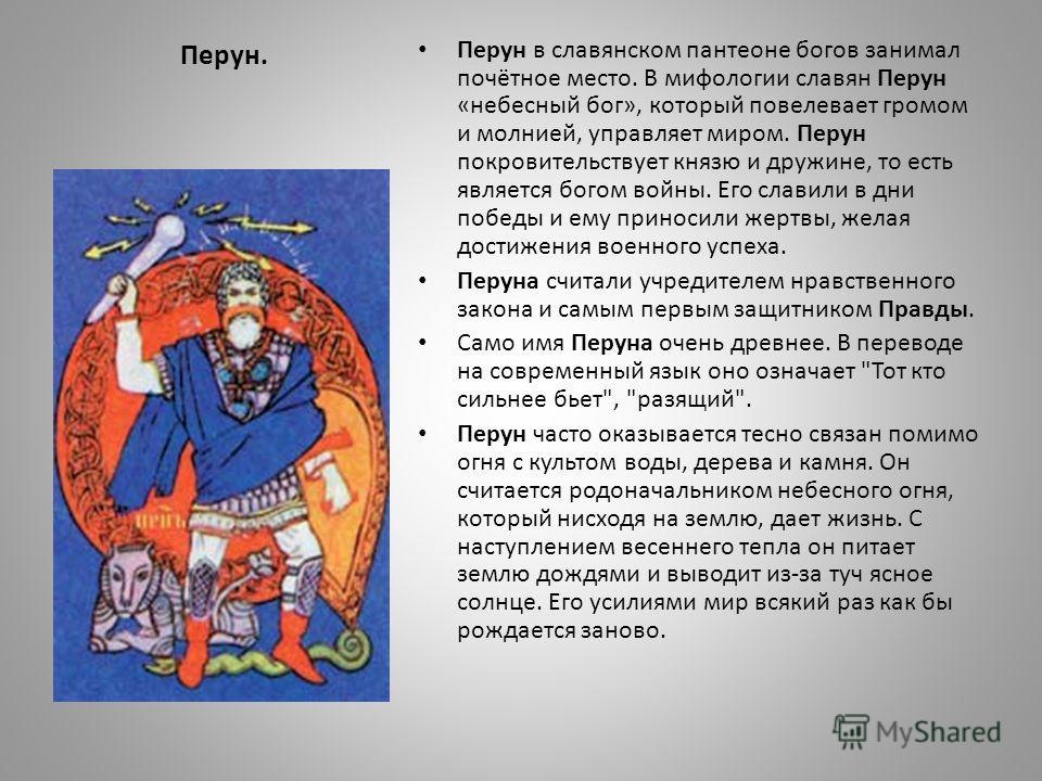 Перун. Перун в славянском пантеоне богов занимал почётное место. В мифологии славян Перун «небесный бог», который повелевает громом и молнией, управляет миром. Перун покровительствует князю и дружине, то есть является богом войны. Его славили в дни п