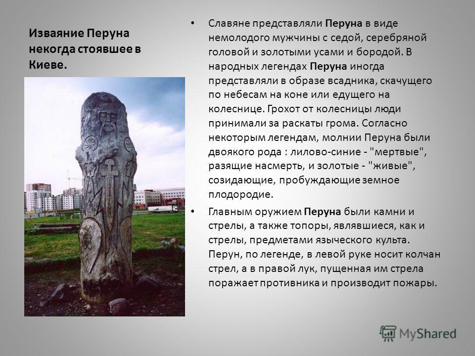 Изваяние Перуна некогда стоявшее в Киеве. Славяне представляли Перуна в виде немолодого мужчины с седой, серебряной головой и золотыми усами и бородой. В народных легендах Перуна иногда представляли в образе всадника, скачущего по небесам на коне или