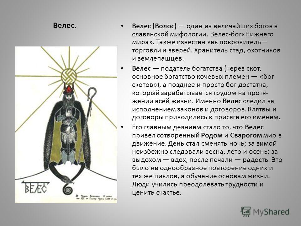 Велес. Велес (Волос) один из величайших богов в славянской мифологии. Велес-бог«Нижнего мира». Также известен как покровитель торговли и зверей. Хранитель стад, охотников и землепашцев. Велес податель богатства (через скот, основное богатство кочевых