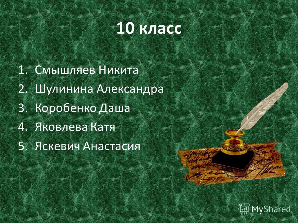10 класс 1.Смышляев Никита 2.Шулинина Александра 3.Коробенко Даша 4.Яковлева Катя 5.Яскевич Анастасия