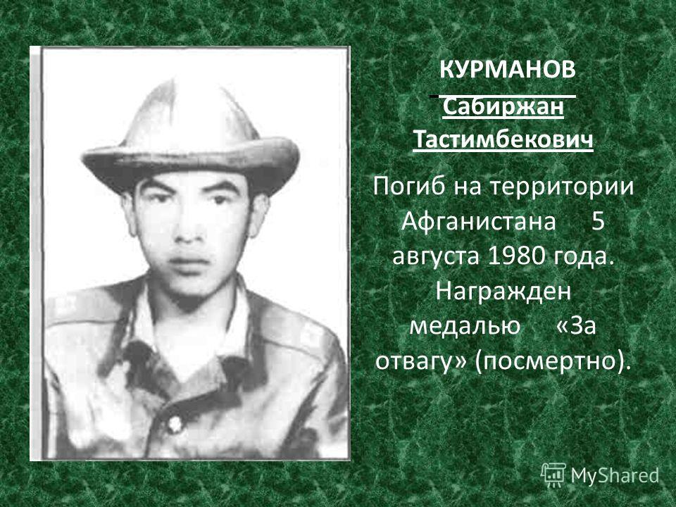 КУРМАНОВ Сабиржан Тастимбекович Погиб на территории Афганистана 5 августа 1980 года. Награжден медалью «За отвагу» (посмертно).