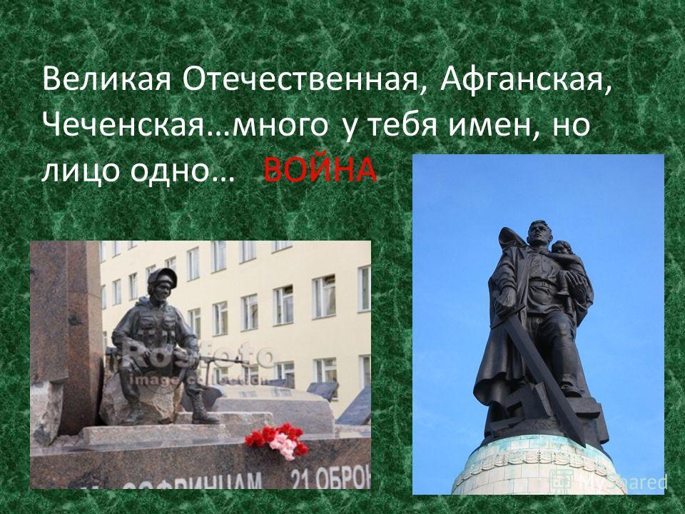 Великая Отечественная, Афганская, Чеченская…много у тебя имен, но лицо одно… ВОЙНА