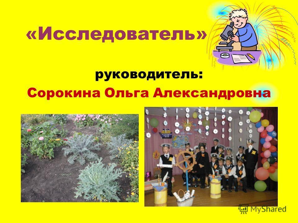«Исследователь» руководитель: Сорокина Ольга Александровна