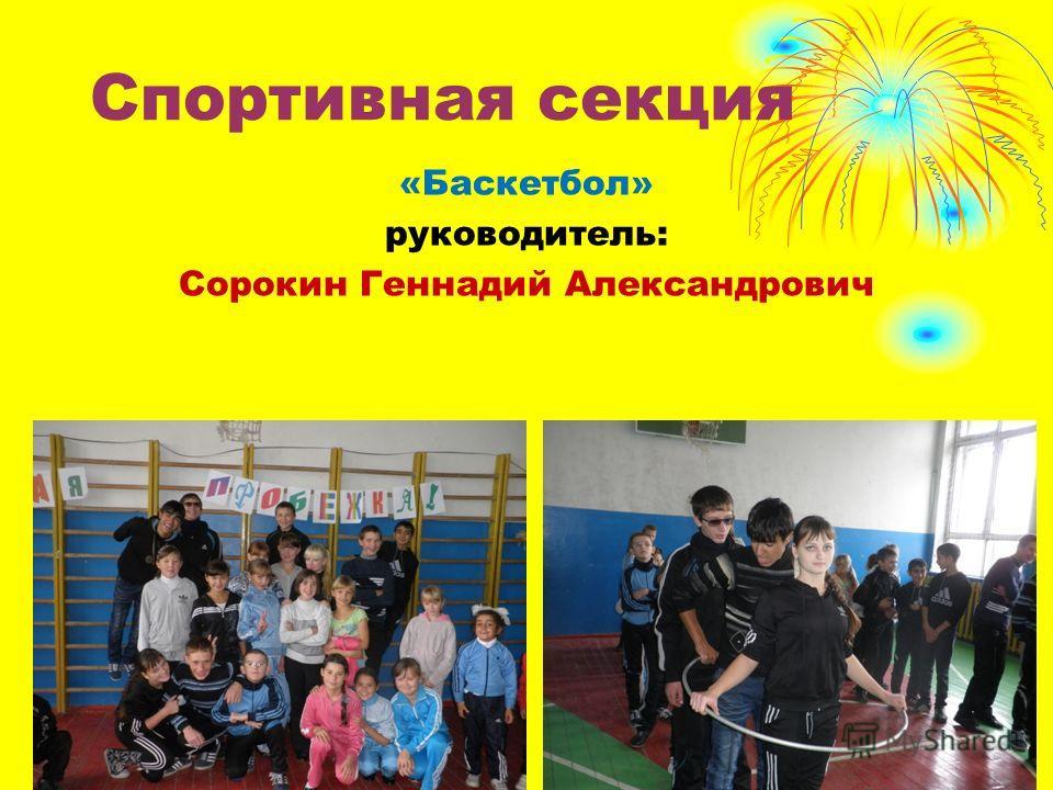 Спортивная секция «Баскетбол» руководитель: Сорокин Геннадий Александрович