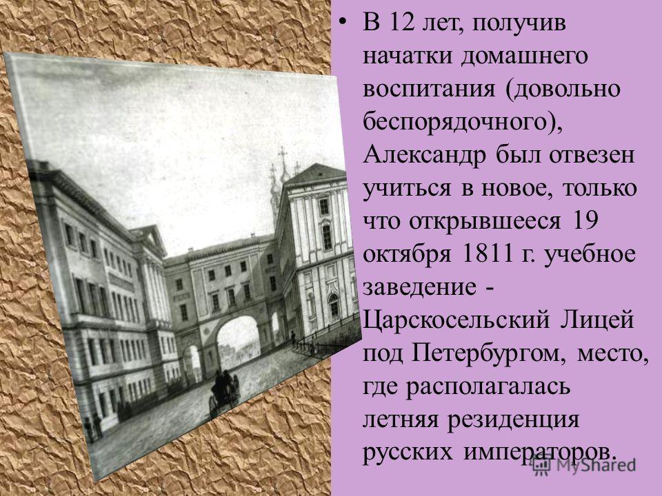В 12 лет, получив начатки домашнего воспитания (довольно беспорядочного), Александр был отвезен учиться в новое, только что открывшееся 19 октября 1811 г. учебное заведение - Царскосельский Лицей под Петербургом, место, где располагалась летняя резид