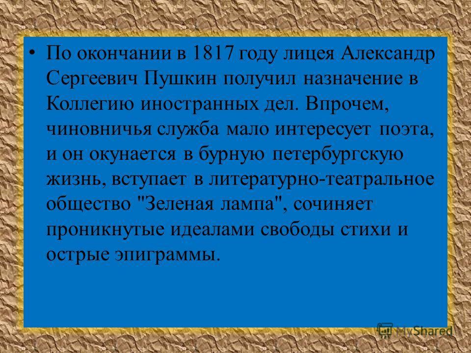 По окончании в 1817 году лицея Александр Сергеевич Пушкин получил назначение в Коллегию иностранных дел. Впрочем, чиновничья служба мало интересует поэта, и он окунается в бурную петербургскую жизнь, вступает в литературно-театральное общество