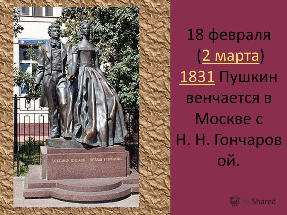 18 февраля (2 марта) 1831 Пушкин венчается в Москве с Н. Н. Гончаров ой.2 марта 1831
