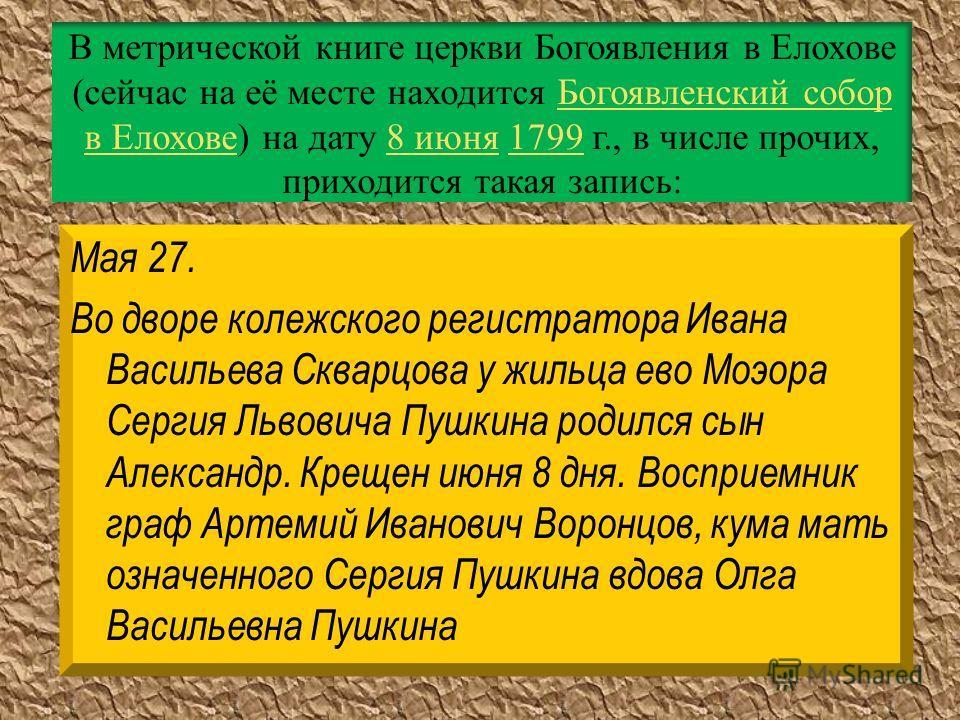 В метрической книге церкви Богоявления в Елохове (сейчас на её месте находится Богоявленский собор в Елохове) на дату 8 июня 1799 г., в числе прочих, приходится такая запись:Богоявленский собор в Елохове8 июня1799 Мая 27. Во дворе колежского регистра