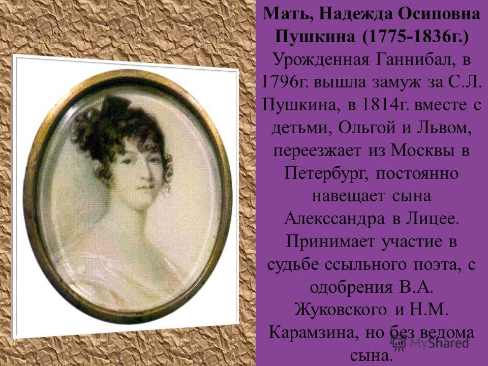 Мать, Надежда Осиповна Пушкина (1775-1836г.) Урожденная Ганнибал, в 1796г. вышла замуж за С.Л. Пушкина, в 1814г. вместе с детьми, Ольгой и Львом, переезжает из Москвы в Петербург, постоянно навещает сына Алекссандра в Лицее. Принимает участие в судьб