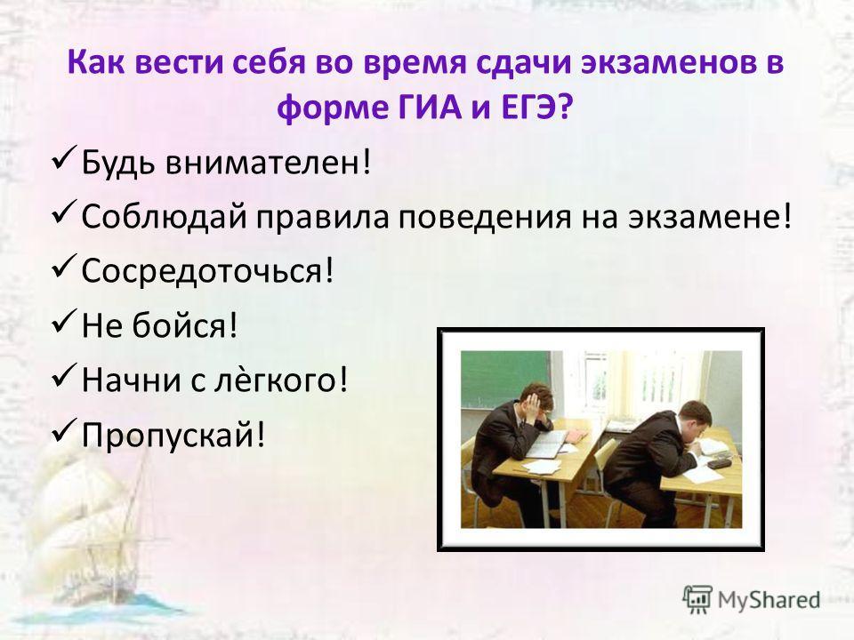 Как вести себя во время сдачи экзаменов в форме ГИА и ЕГЭ? Будь внимателен! Соблюдай правила поведения на экзамене! Сосредоточься! Не бойся! Начни с лѐгкого! Пропускай!