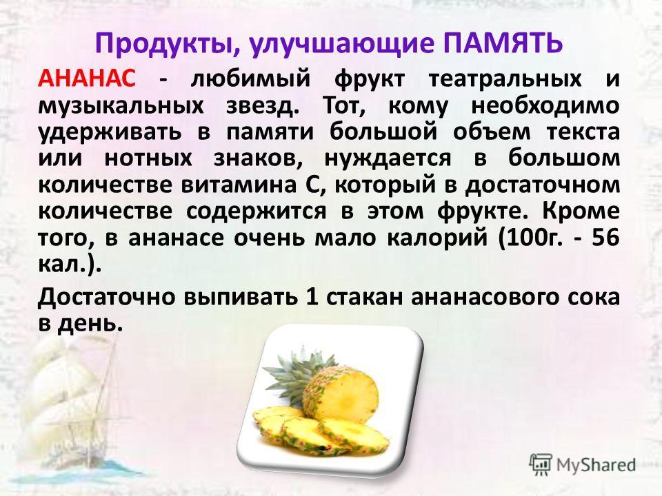 Продукты, улучшающие ПАМЯТЬ АНАНАС - любимый фрукт театральных и музыкальных звезд. Тот, кому необходимо удерживать в памяти большой объем текста или нотных знаков, нуждается в большом количестве витамина C, который в достаточном количестве содержитс