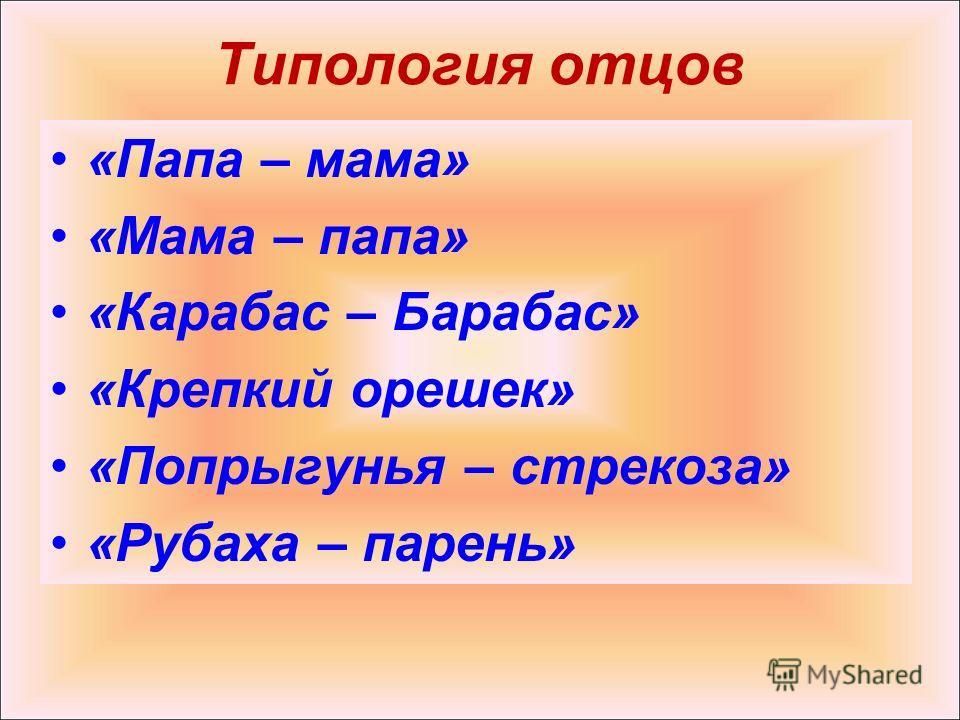 Типология отцов «Папа – мама» «Мама – папа» «Карабас – Барабас» «Крепкий орешек» «Попрыгунья – стрекоза» «Рубаха – парень»