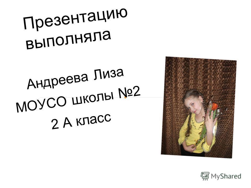 Андреева Лиза МОУСО школы 2 2 А класс Презентацию выполняла