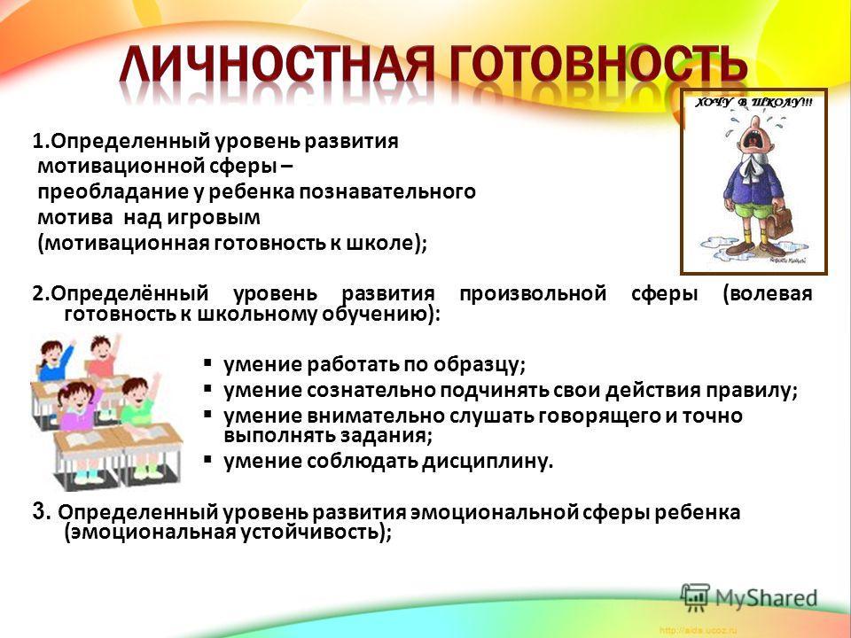 1.Определенный уровень развития мотивационной сферы – преобладание у ребенка познавательного мотива над игровым (мотивационная готовность к школе); 2.Определённый уровень развития произвольной сферы (волевая готовность к школьному обучению): умение р