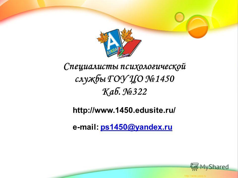 Специалисты психологической службы ГОУ ЦО 1450 Каб. 322 http://www.1450.edusite.ru/ e-mail: ps1450@yandex.rups1450@yandex.ru