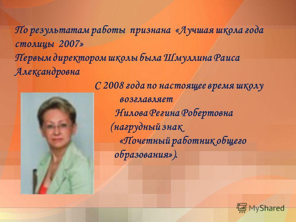 По результатам работы признана «Лучшая школа года столицы 2007» Первым директором школы была Шмуллина Раиса Александровна С 2008 года по настоящее время школу возглавляет Нилова Регина Робертовна (нагрудный знак «Почетный работник общего образования»
