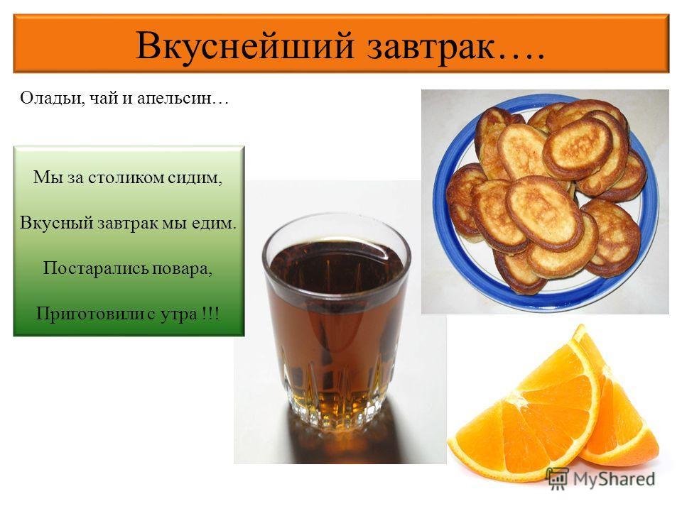 Вкуснейший завтрак…. Оладьи, чай и апельсин… Мы за столиком сидим, Вкусный завтрак мы едим. Постарались повара, Приготовили с утра !!!