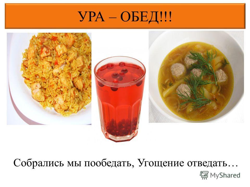 УРА – ОБЕД!!! Собрались мы пообедать, Угощение отведать…