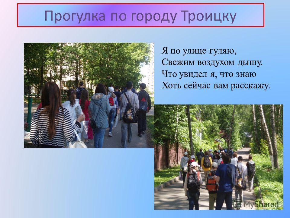 Прогулка по городу Троицку Я по улице гуляю, Свежим воздухом дышу. Что увидел я, что знаю Хоть сейчас вам расскажу.