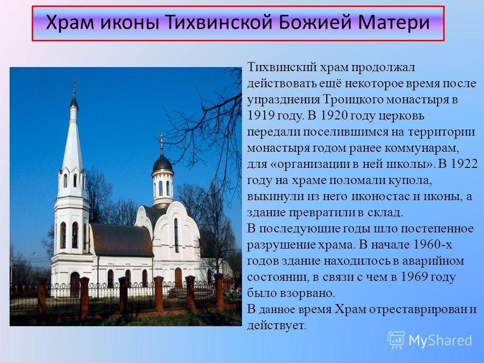 Храм иконы Тихвинской Божией Матери Тихвинский храм продолжал действовать ещё некоторое время после упразднения Троицкого монастыря в 1919 году. В 1920 году церковь передали поселившимся на территории монастыря годом ранее коммунарам, для «организаци