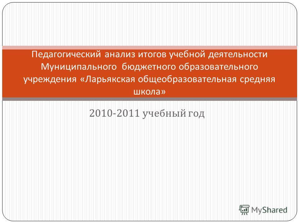 2010-2011 учебный год Педагогический анализ итогов учебной деятельности Муниципального бюджетного образовательного учреждения « Ларьякская общеобразовательная средняя школа »